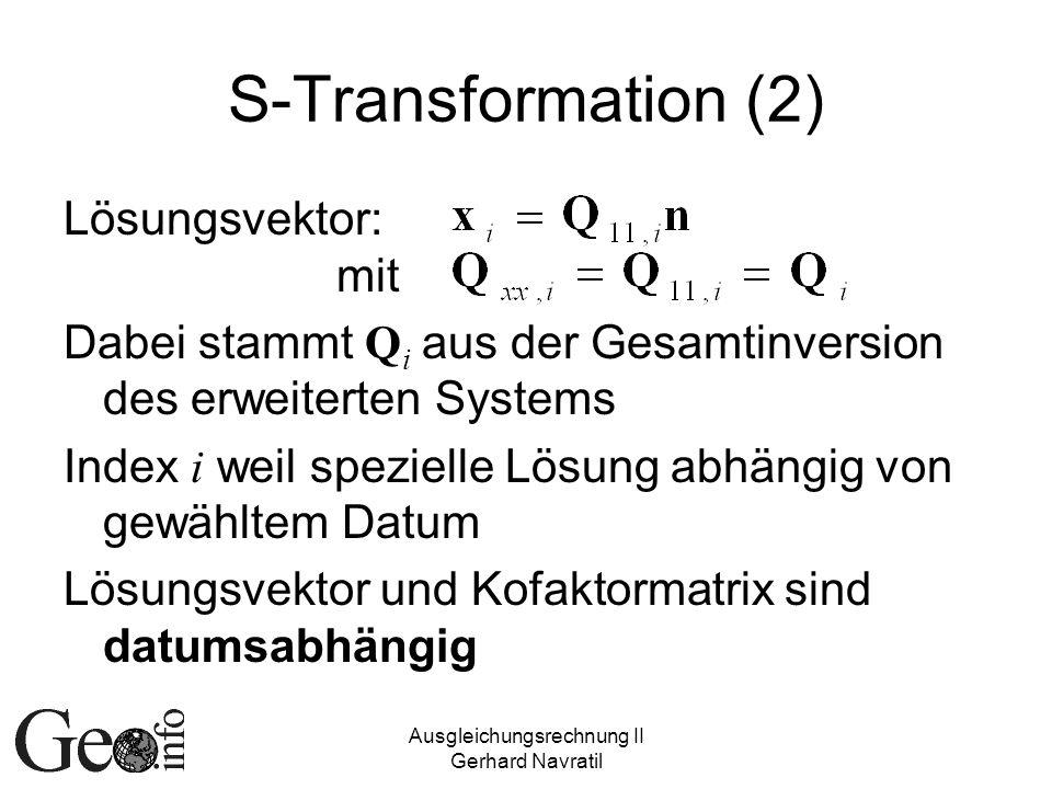 Ausgleichungsrechnung II Gerhard Navratil S-Transformation (2) Lösungsvektor: mit Dabei stammt Q i aus der Gesamtinversion des erweiterten Systems Index i weil spezielle Lösung abhängig von gewähltem Datum Lösungsvektor und Kofaktormatrix sind datumsabhängig