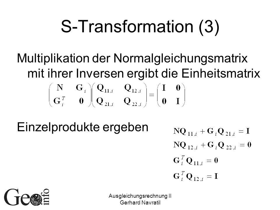 Ausgleichungsrechnung II Gerhard Navratil S-Transformation (3) Multiplikation der Normalgleichungsmatrix mit ihrer Inversen ergibt die Einheitsmatrix Einzelprodukte ergeben