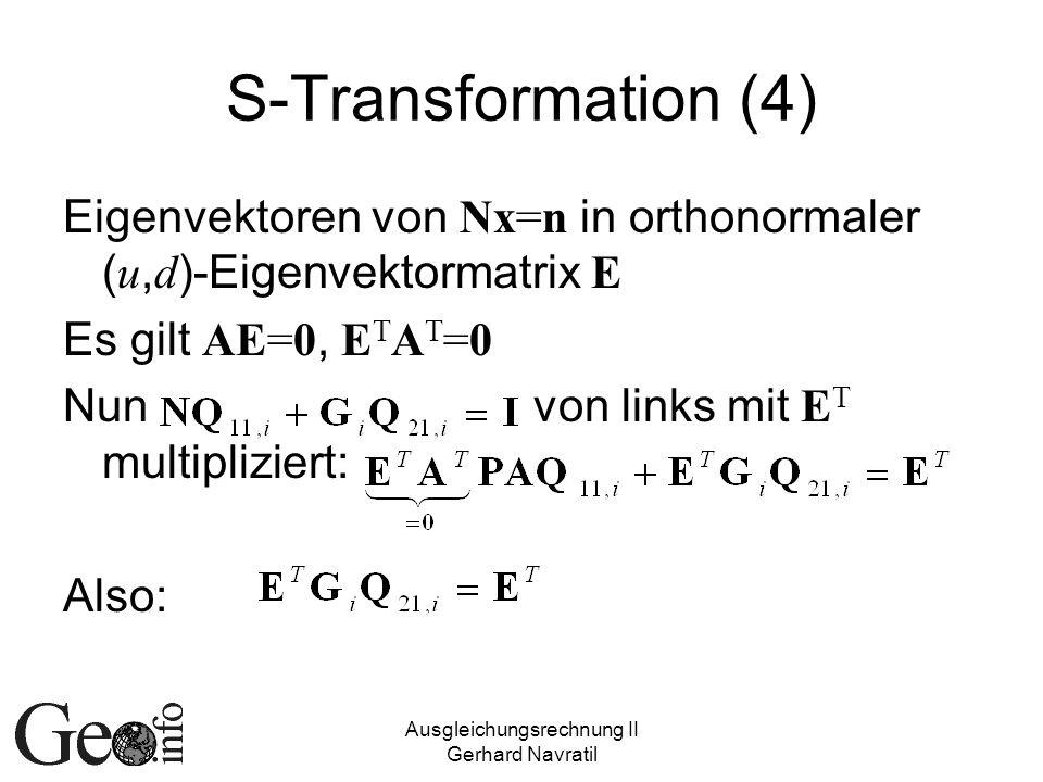 Ausgleichungsrechnung II Gerhard Navratil S-Transformation (4) Eigenvektoren von Nx=n in orthonormaler ( u, d )-Eigenvektormatrix E Es gilt AE=0, E T A T =0 Nun von links mit E T multipliziert: Also: