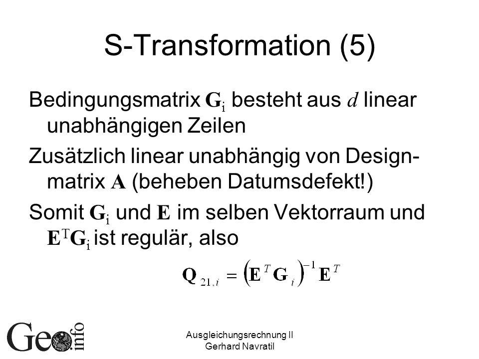 Ausgleichungsrechnung II Gerhard Navratil S-Transformation (5) Bedingungsmatrix G i besteht aus d linear unabhängigen Zeilen Zusätzlich linear unabhängig von Design- matrix A (beheben Datumsdefekt!) Somit G i und E im selben Vektorraum und E T G i ist regulär, also
