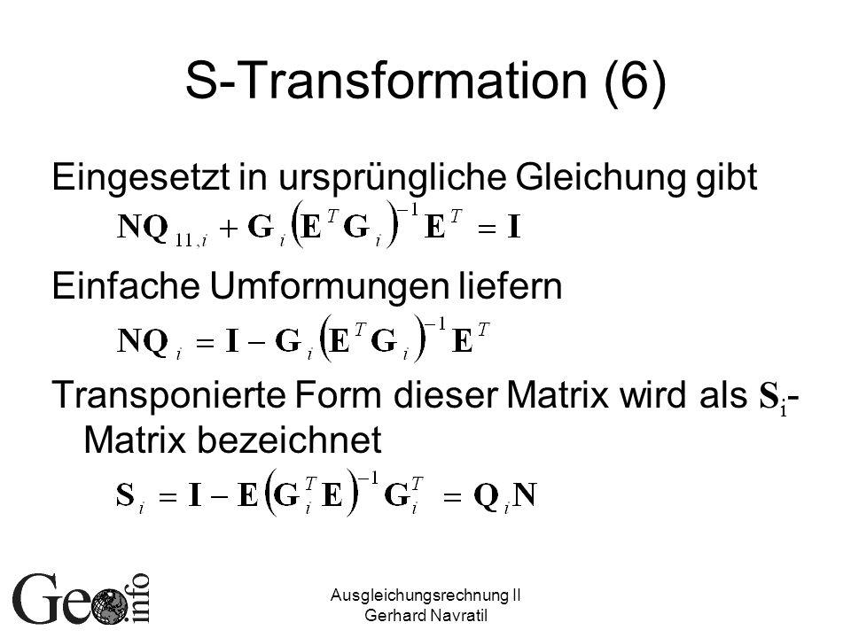 Ausgleichungsrechnung II Gerhard Navratil S-Transformation (6) Eingesetzt in ursprüngliche Gleichung gibt Einfache Umformungen liefern Transponierte Form dieser Matrix wird als S i - Matrix bezeichnet
