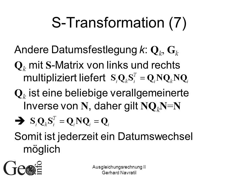 Ausgleichungsrechnung II Gerhard Navratil S-Transformation (7) Andere Datumsfestlegung k: Q k, G k Q k mit S -Matrix von links und rechts multipliziert liefert Q k ist eine beliebige verallgemeinerte Inverse von N, daher gilt NQ k N=N Somit ist jederzeit ein Datumswechsel möglich