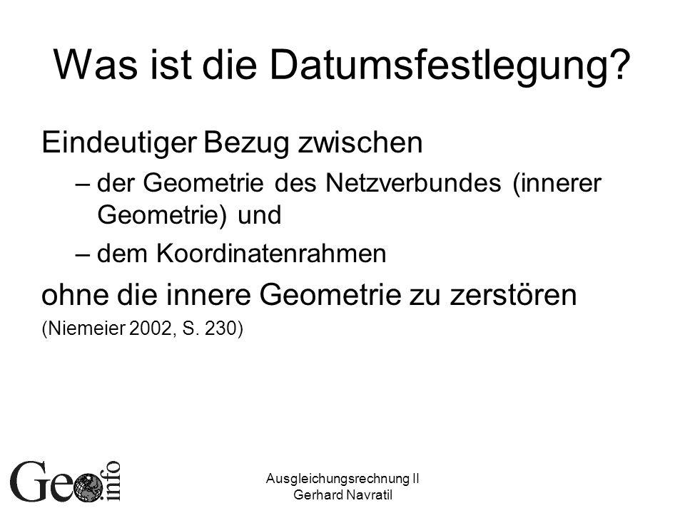 Ausgleichungsrechnung II Gerhard Navratil Was ist die Datumsfestlegung? Eindeutiger Bezug zwischen –der Geometrie des Netzverbundes (innerer Geometrie