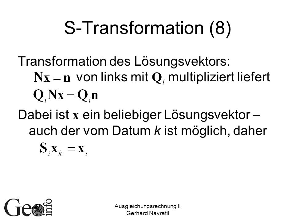 Ausgleichungsrechnung II Gerhard Navratil S-Transformation (8) Transformation des Lösungsvektors: von links mit Q i multipliziert liefert Dabei ist x ein beliebiger Lösungsvektor – auch der vom Datum k ist möglich, daher