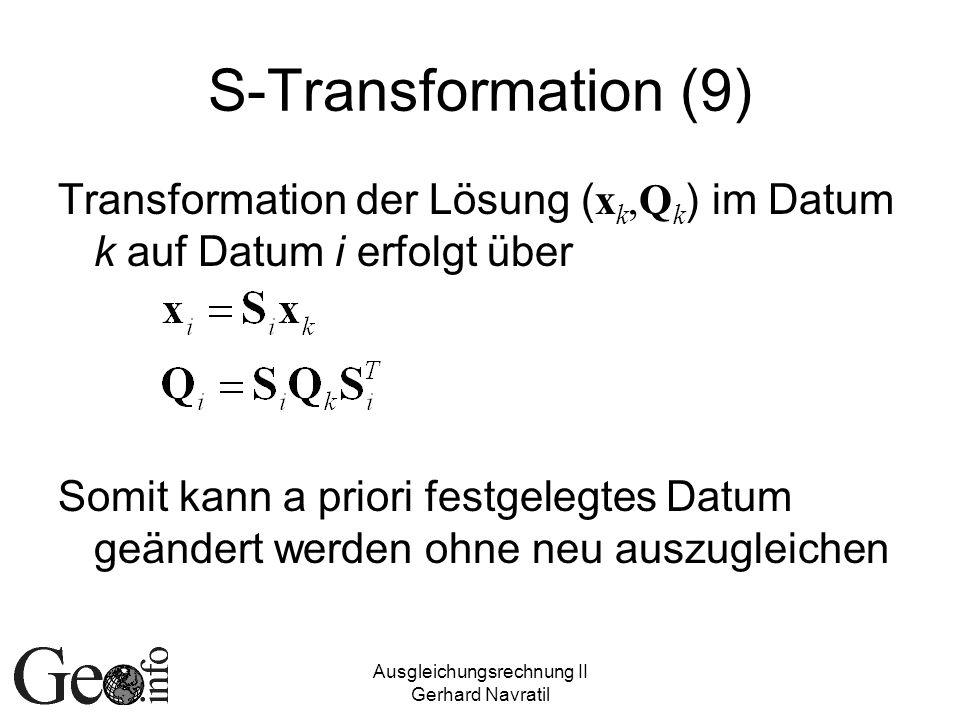 Ausgleichungsrechnung II Gerhard Navratil S-Transformation (9) Transformation der Lösung ( x k,Q k ) im Datum k auf Datum i erfolgt über Somit kann a priori festgelegtes Datum geändert werden ohne neu auszugleichen