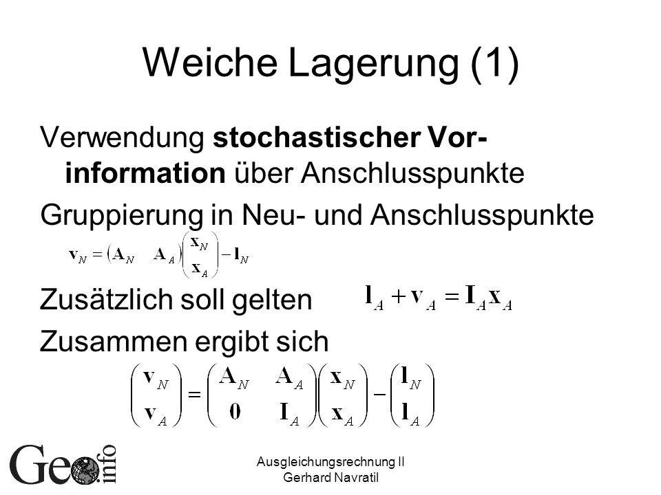Ausgleichungsrechnung II Gerhard Navratil Weiche Lagerung (1) Verwendung stochastischer Vor- information über Anschlusspunkte Gruppierung in Neu- und Anschlusspunkte Zusätzlich soll gelten Zusammen ergibt sich