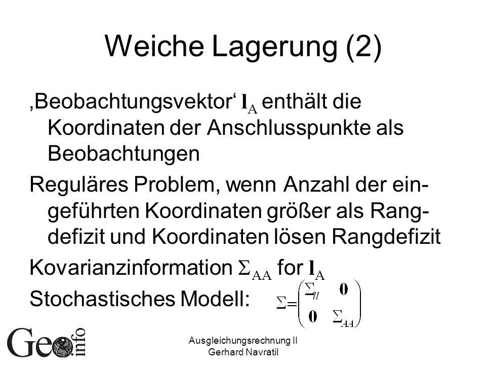 Ausgleichungsrechnung II Gerhard Navratil Weiche Lagerung (2) Beobachtungsvektor l A enthält die Koordinaten der Anschlusspunkte als Beobachtungen Reguläres Problem, wenn Anzahl der ein- geführten Koordinaten größer als Rang- defizit und Koordinaten lösen Rangdefizit Kovarianzinformation AA for l A Stochastisches Modell: