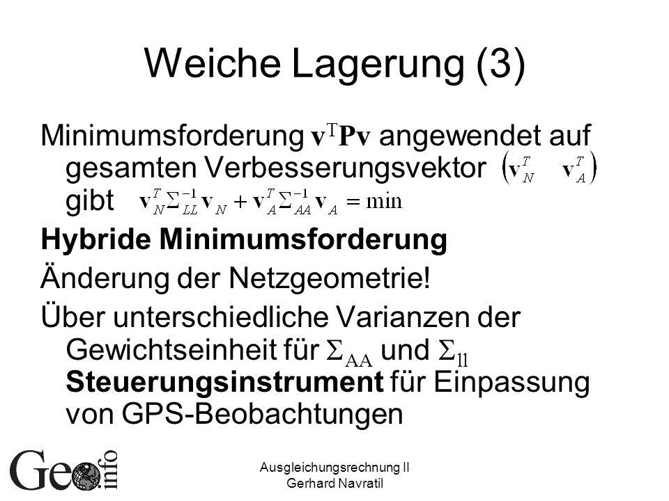 Ausgleichungsrechnung II Gerhard Navratil Weiche Lagerung (3) Minimumsforderung v T Pv angewendet auf gesamten Verbesserungsvektor gibt Hybride Minimumsforderung Änderung der Netzgeometrie.