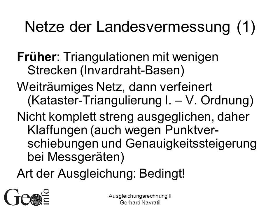 Ausgleichungsrechnung II Gerhard Navratil Netze der Landesvermessung (1) Früher: Triangulationen mit wenigen Strecken (Invardraht-Basen) Weiträumiges Netz, dann verfeinert (Kataster-Triangulierung I.