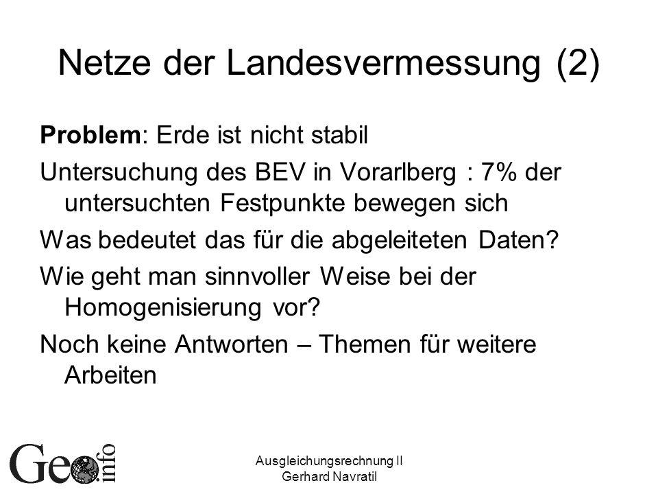 Ausgleichungsrechnung II Gerhard Navratil Netze der Landesvermessung (2) Problem: Erde ist nicht stabil Untersuchung des BEV in Vorarlberg : 7% der untersuchten Festpunkte bewegen sich Was bedeutet das für die abgeleiteten Daten.