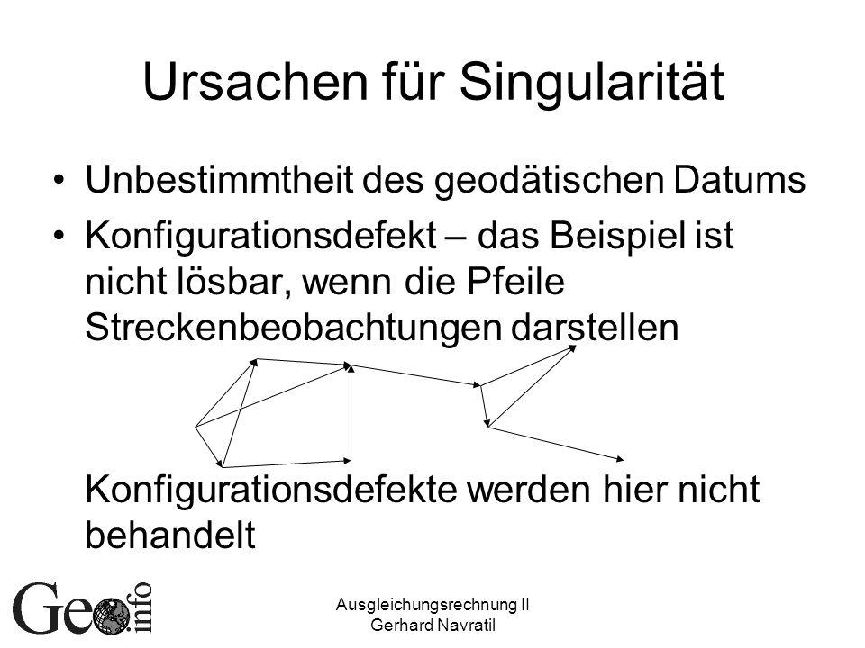 Ausgleichungsrechnung II Gerhard Navratil Ursachen für Singularität Unbestimmtheit des geodätischen Datums Konfigurationsdefekt – das Beispiel ist nicht lösbar, wenn die Pfeile Streckenbeobachtungen darstellen Konfigurationsdefekte werden hier nicht behandelt