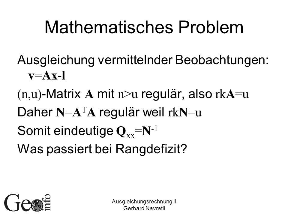 Ausgleichungsrechnung II Gerhard Navratil Mathematisches Problem Ausgleichung vermittelnder Beobachtungen: v=Ax-l (n,u) -Matrix A mit n>u regulär, also rkA=u Daher N=A T A regulär weil rkN=u Somit eindeutige Q xx =N -1 Was passiert bei Rangdefizit?
