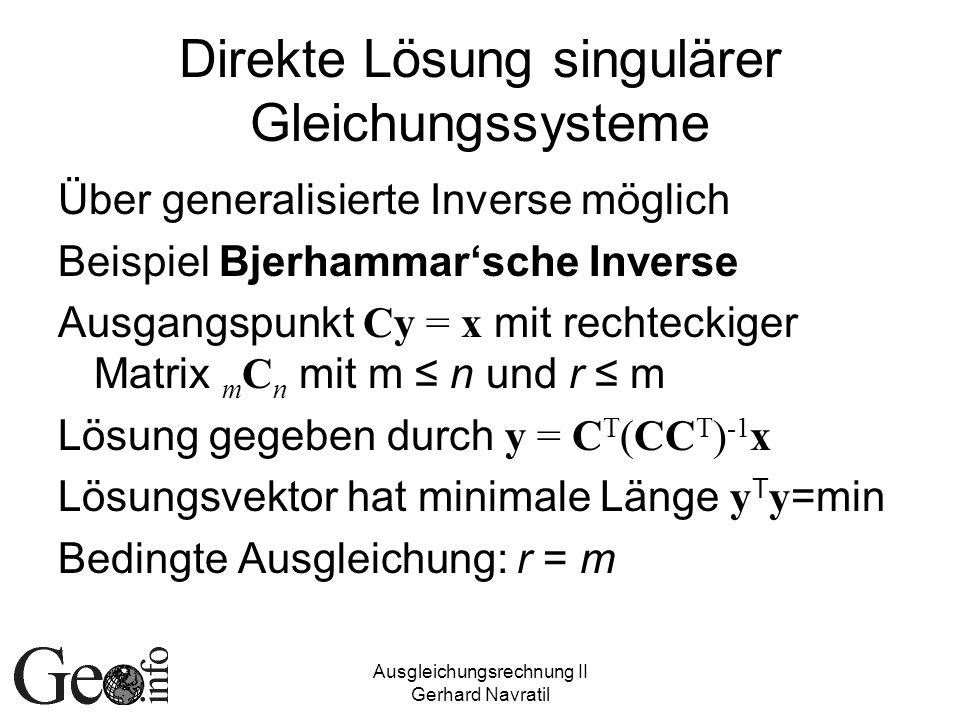 Ausgleichungsrechnung II Gerhard Navratil Direkte Lösung singulärer Gleichungssysteme Über generalisierte Inverse möglich Beispiel Bjerhammarsche Inverse Ausgangspunkt Cy = x mit rechteckiger Matrix m C n mit m n und r m Lösung gegeben durch y = C T (CC T ) -1 x Lösungsvektor hat minimale Länge y T y =min Bedingte Ausgleichung: r = m