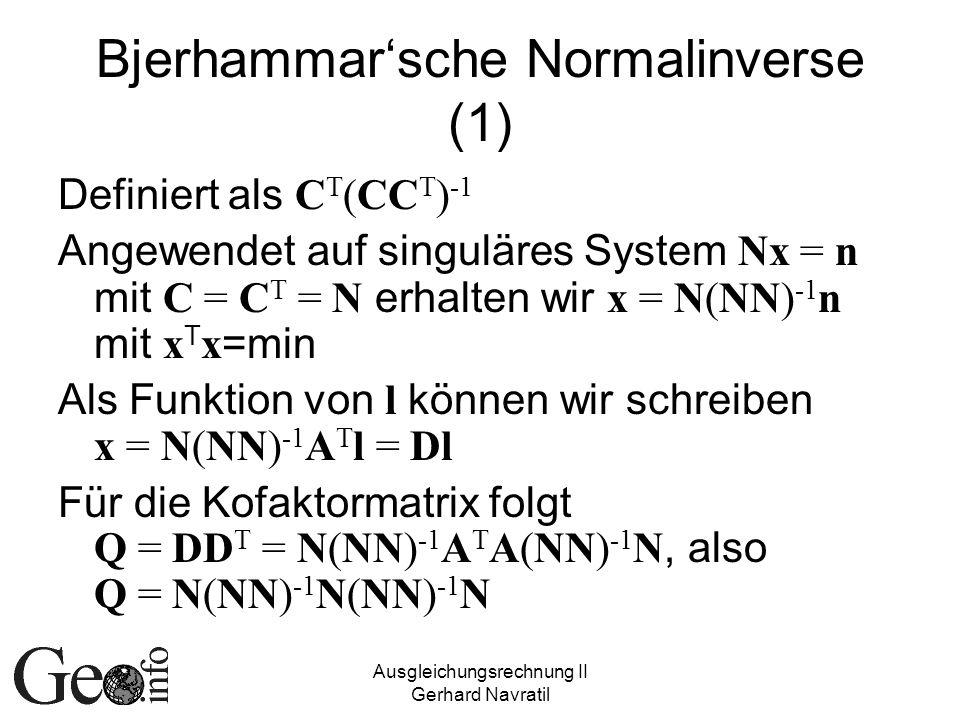 Ausgleichungsrechnung II Gerhard Navratil Bjerhammarsche Normalinverse (1) Definiert als C T (CC T ) -1 Angewendet auf singuläres System Nx = n mit C = C T = N erhalten wir x = N(NN) -1 n mit x T x =min Als Funktion von l können wir schreiben x = N(NN) -1 A T l = Dl Für die Kofaktormatrix folgt Q = DD T = N(NN) -1 A T A(NN) -1 N, also Q = N(NN) -1 N(NN) -1 N