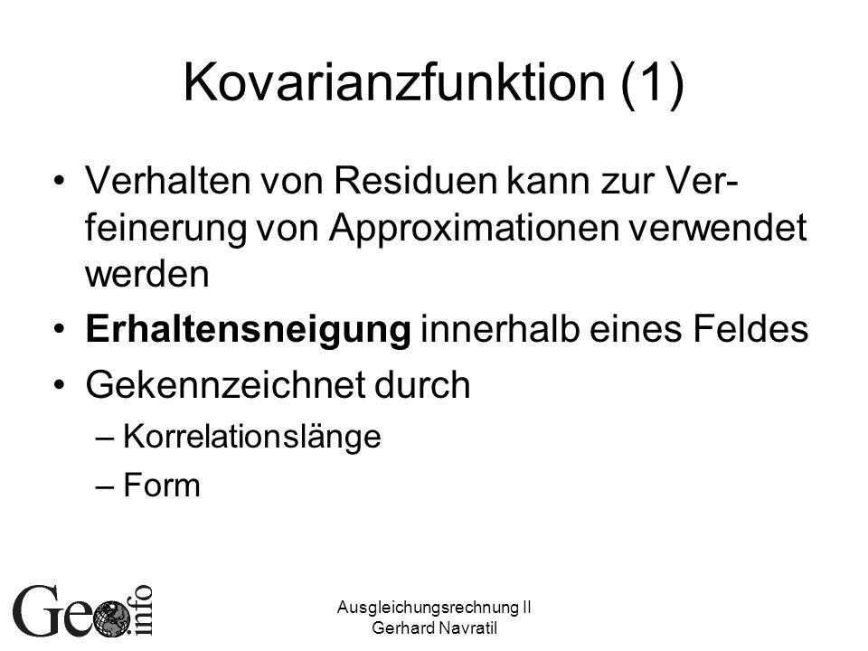 Ausgleichungsrechnung II Gerhard Navratil Kovarianzfunktion (1) Verhalten von Residuen kann zur Ver- feinerung von Approximationen verwendet werden Erhaltensneigung innerhalb eines Feldes Gekennzeichnet durch –Korrelationslänge –Form