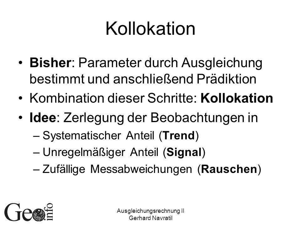 Ausgleichungsrechnung II Gerhard Navratil Kollokation Bisher: Parameter durch Ausgleichung bestimmt und anschließend Prädiktion Kombination dieser Schritte: Kollokation Idee: Zerlegung der Beobachtungen in –Systematischer Anteil (Trend) –Unregelmäßiger Anteil (Signal) –Zufällige Messabweichungen (Rauschen)