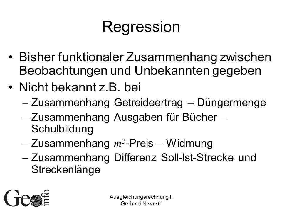 Ausgleichungsrechnung II Gerhard Navratil Multiple Regression Ansatz auf mehrere Einflussgrößen erweitert: y i =b 0 +b 1 x 1i +b 2 x 2i +…+b u x ui ± Formalen Vorgehen bleibt gleich, Dimension von b ändert sich Beispiel: Regressionsebene – Zusammen- hang zwischen Lagekoordinaten und Messwerten gesucht y=b 0 +b 1 x+b 2 y+
