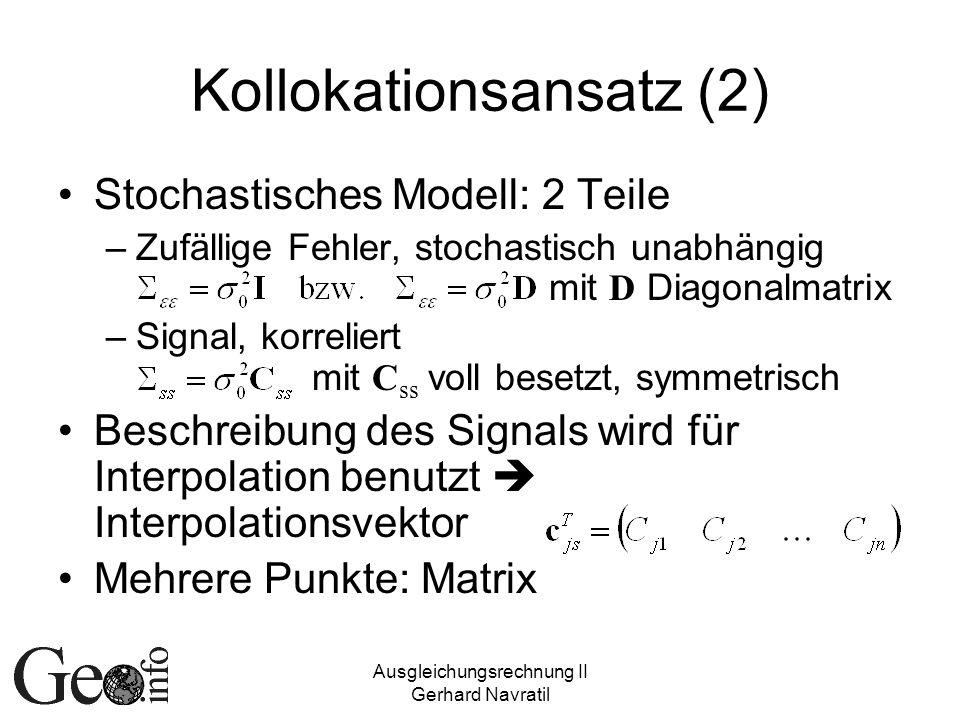 Ausgleichungsrechnung II Gerhard Navratil Kollokationsansatz (2) Stochastisches Modell: 2 Teile –Zufällige Fehler, stochastisch unabhängig mit D Diagonalmatrix –Signal, korreliert mit C ss voll besetzt, symmetrisch Beschreibung des Signals wird für Interpolation benutzt Interpolationsvektor Mehrere Punkte: Matrix
