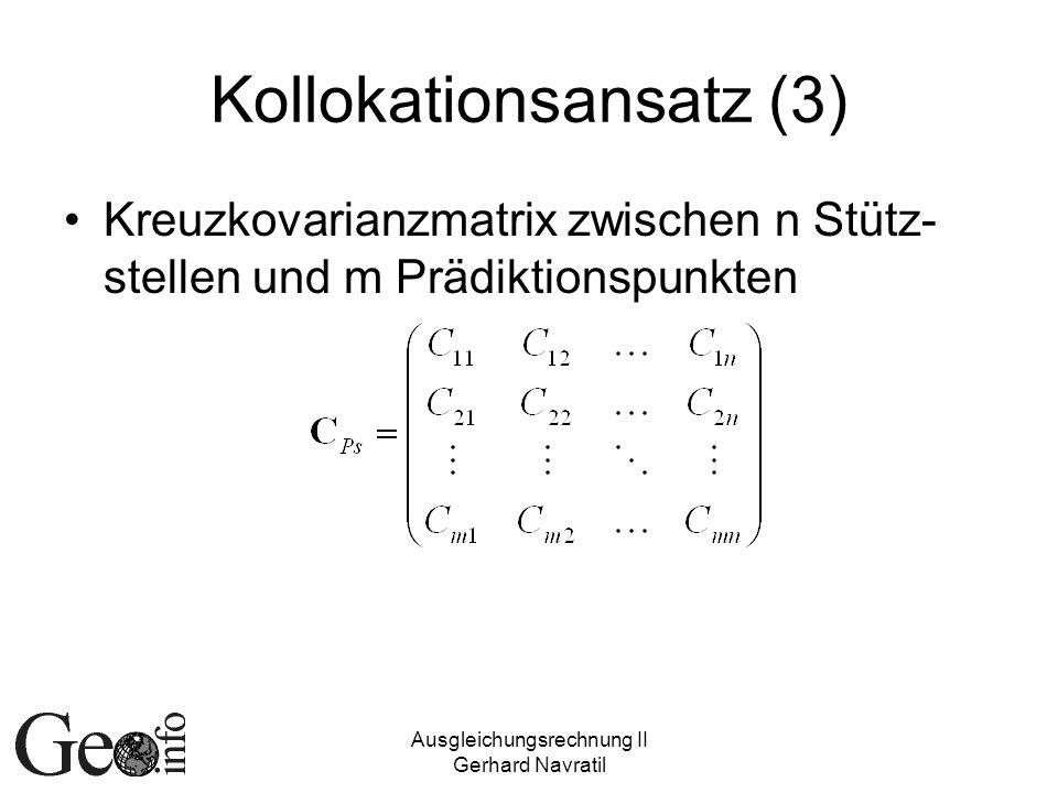 Ausgleichungsrechnung II Gerhard Navratil Kollokationsansatz (3) Kreuzkovarianzmatrix zwischen n Stütz- stellen und m Prädiktionspunkten