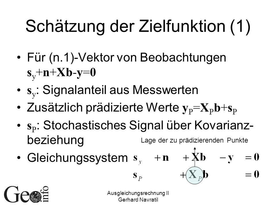 Ausgleichungsrechnung II Gerhard Navratil Schätzung der Zielfunktion (1) Für (n.1)-Vektor von Beobachtungen s y +n+Xb-y=0 s y : Signalanteil aus Messwerten Zusätzlich prädizierte Werte y P =X P b+s P s P : Stochastisches Signal über Kovarianz- beziehung Gleichungssystem Lage der zu prädizierenden Punkte