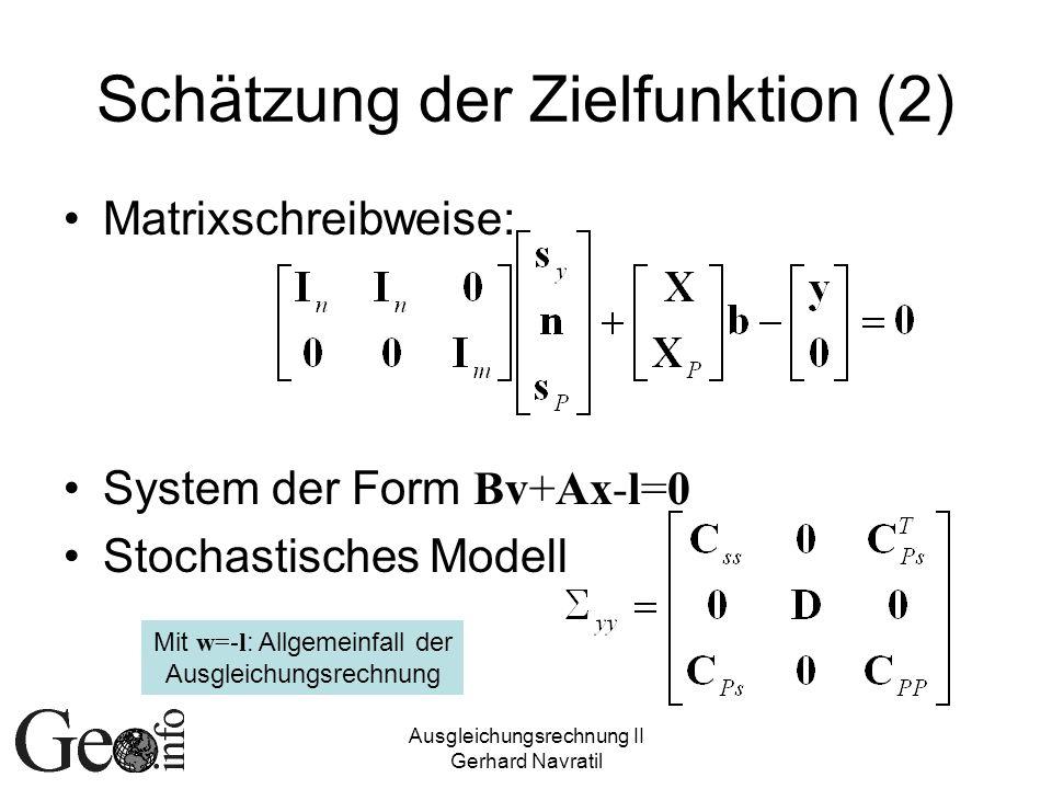 Ausgleichungsrechnung II Gerhard Navratil Schätzung der Zielfunktion (2) Matrixschreibweise: System der Form Bv+Ax-l=0 Stochastisches Modell Mit w=-l : Allgemeinfall der Ausgleichungsrechnung