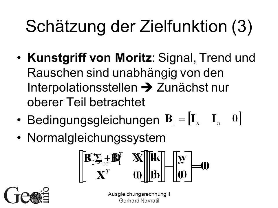 Ausgleichungsrechnung II Gerhard Navratil Schätzung der Zielfunktion (3) Kunstgriff von Moritz: Signal, Trend und Rauschen sind unabhängig von den Interpolationsstellen Zunächst nur oberer Teil betrachtet Bedingungsgleichungen Normalgleichungssystem
