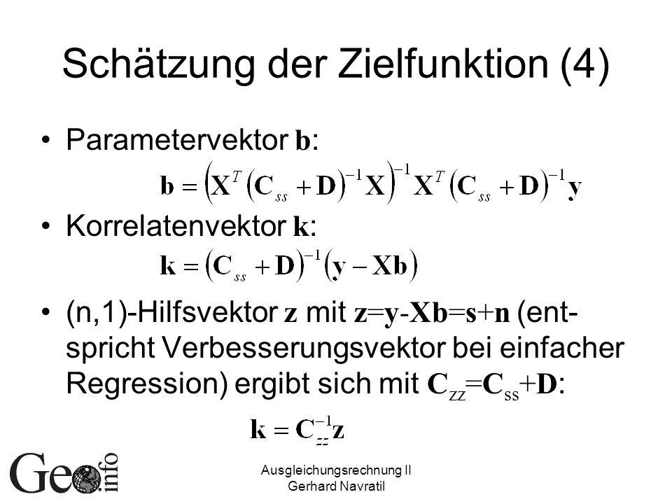 Ausgleichungsrechnung II Gerhard Navratil Schätzung der Zielfunktion (4) Parametervektor b : Korrelatenvektor k : (n,1)-Hilfsvektor z mit z=y-Xb=s+n (ent- spricht Verbesserungsvektor bei einfacher Regression) ergibt sich mit C zz =C ss +D :