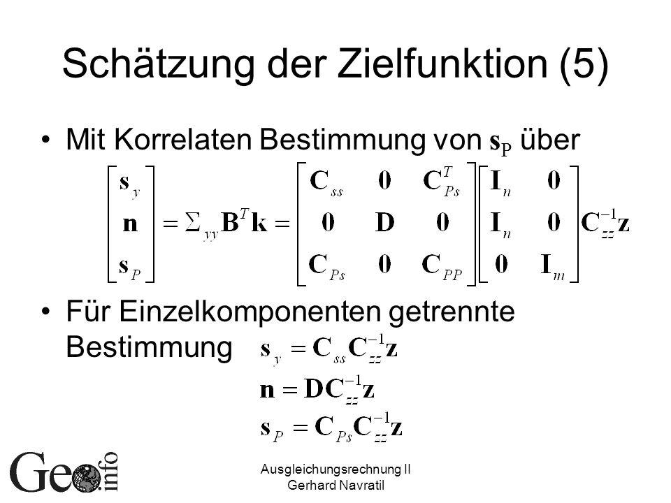 Ausgleichungsrechnung II Gerhard Navratil Schätzung der Zielfunktion (5) Mit Korrelaten Bestimmung von s P über Für Einzelkomponenten getrennte Bestimmung
