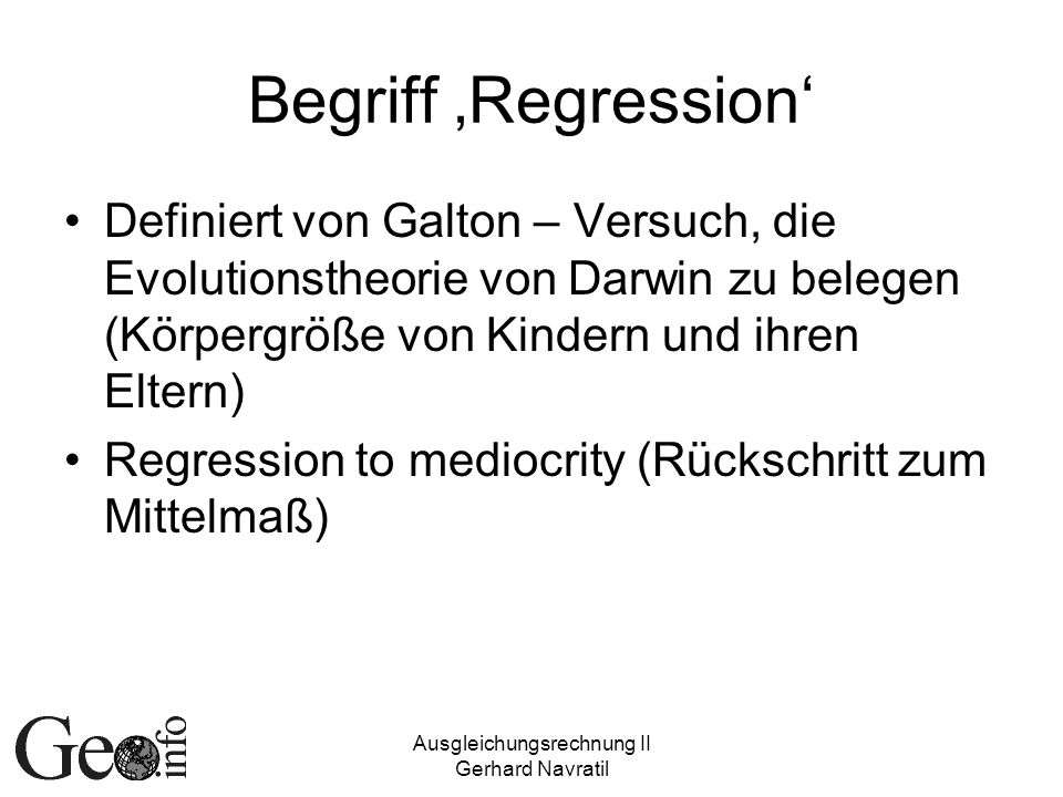 Ausgleichungsrechnung II Gerhard Navratil Begriff Regression Definiert von Galton – Versuch, die Evolutionstheorie von Darwin zu belegen (Körpergröße von Kindern und ihren Eltern) Regression to mediocrity (Rückschritt zum Mittelmaß)
