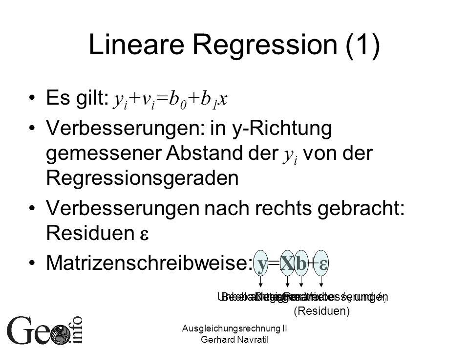 Ausgleichungsrechnung II Gerhard Navratil Lineare Regression (1) Es gilt: y i +v i =b 0 +b 1 x Verbesserungen: in y-Richtung gemessener Abstand der y i von der Regressionsgeraden Verbesserungen nach rechts gebracht: Residuen Matrizenschreibweise: y=Xb+ BeobachtungenDesignmatrixUnbekannte Parameter b 0 und b 1 Negative Verbesserungen (Residuen)
