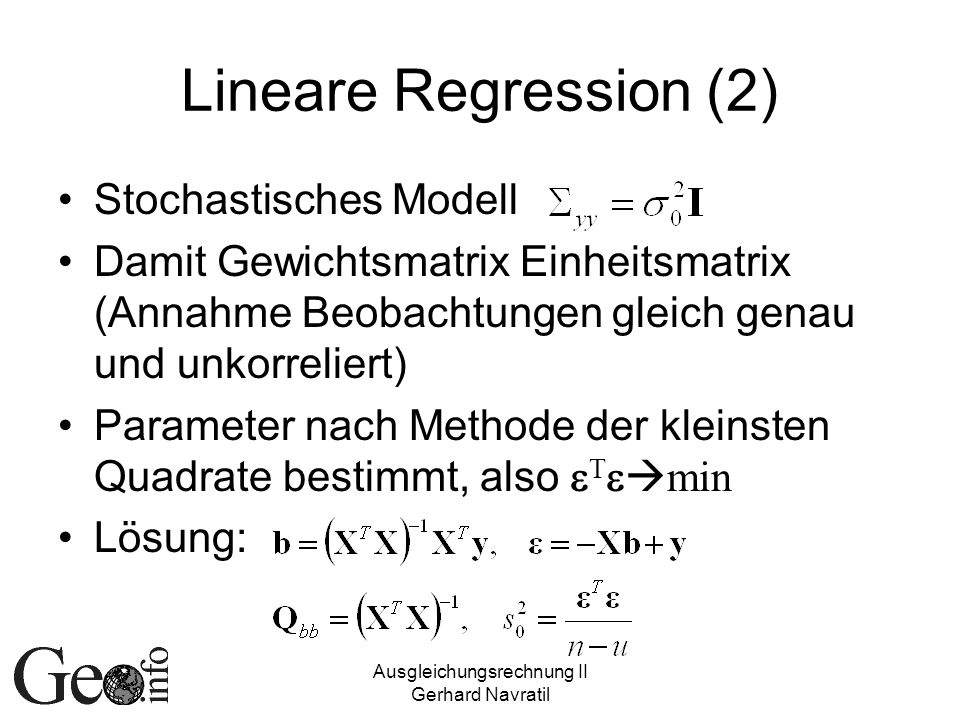 Ausgleichungsrechnung II Gerhard Navratil Lineare Regression (3) Übergang auf Schwerpunktskoordinaten – Translationsterm fällt weg Signifikanz der übrigen Einflussparameter verbessert Lösung: Kovarianz der Zufallsvariablen x und y Steigung der Regressionsgeraden = Regressionskoeffizient