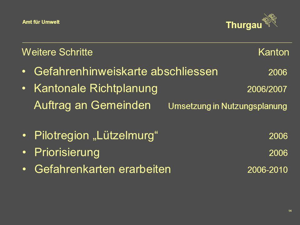Amt für Umwelt Thurgau 14 Weitere SchritteKanton Gefahrenhinweiskarte abschliessen 2006 Kantonale Richtplanung 2006/2007 Auftrag an Gemeinden Umsetzun
