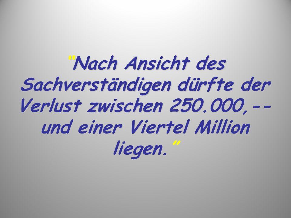 Nach Ansicht des Sachverständigen dürfte der Verlust zwischen 250.000,-- und einer Viertel Million liegen.Nach Ansicht des Sachverständigen dürfte der Verlust zwischen 250.000,-- und einer Viertel Million liegen.