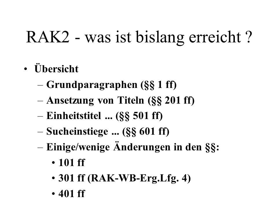 RAK2 - was ist bislang erreicht ? Übersicht –Grundparagraphen (§§ 1 ff) –Ansetzung von Titeln (§§ 201 ff) –Einheitstitel... (§§ 501 ff) –Sucheinstiege