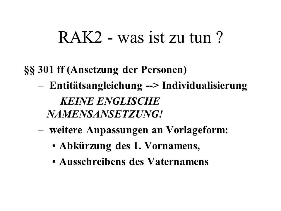 RAK2 - was ist zu tun ? §§ 301 ff (Ansetzung der Personen) – Entitätsangleichung --> Individualisierung KEINE ENGLISCHE NAMENSANSETZUNG! – weitere Anp