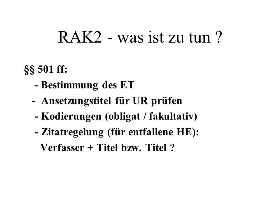 RAK2 - was ist zu tun ? §§ 501 ff: - Bestimmung des ET - Ansetzungstitel für UR prüfen - Kodierungen (obligat / fakultativ) - Zitatregelung (für entfa