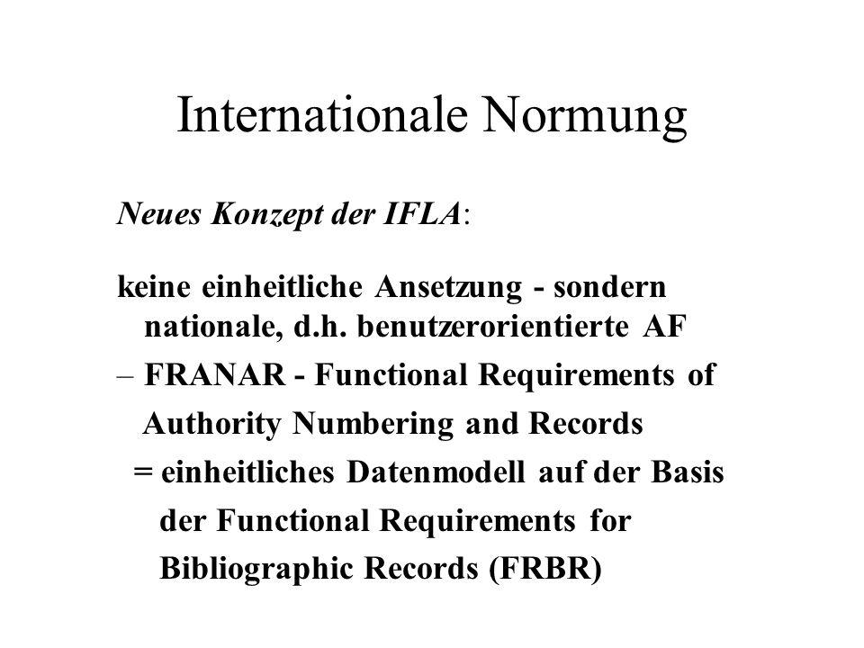 Internationale Normung Neues Konzept der IFLA: keine einheitliche Ansetzung - sondern nationale, d.h. benutzerorientierte AF –FRANAR - Functional Requ