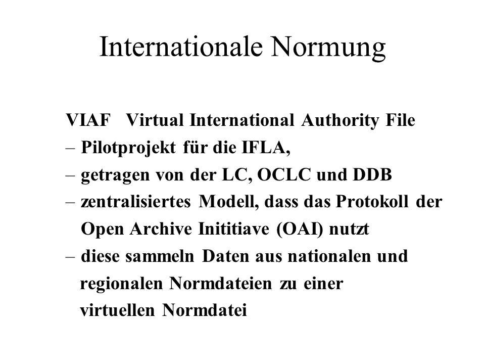 Internationale Normung VIAF Virtual International Authority File –Pilotprojekt für die IFLA, –getragen von der LC, OCLC und DDB –zentralisiertes Modell, dass das Protokoll der Open Archive Inititiave (OAI) nutzt –diese sammeln Daten aus nationalen und regionalen Normdateien zu einer virtuellen Normdatei