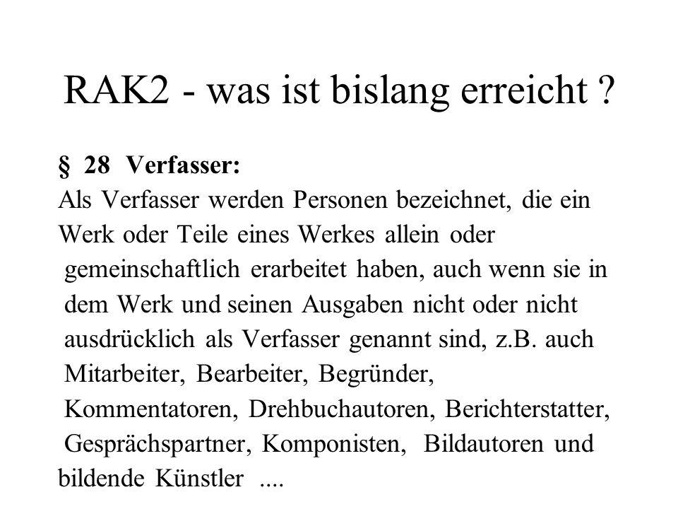RAK2 - was ist bislang erreicht ? § 28Verfasser: Als Verfasser werden Personen bezeichnet, die ein Werk oder Teile eines Werkes allein oder gemeinscha