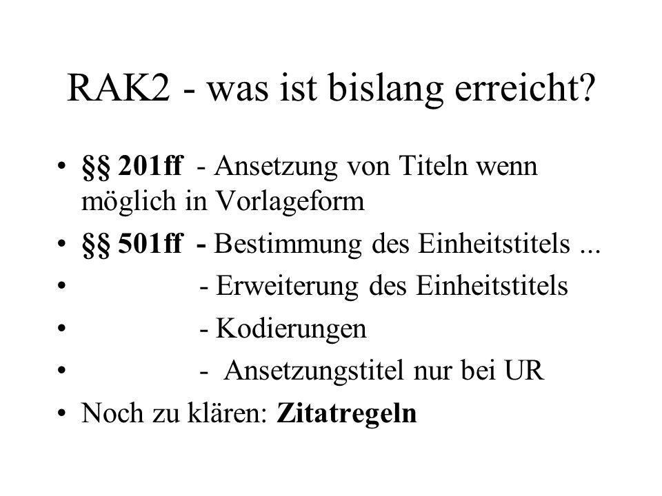 RAK2 - was ist bislang erreicht? §§ 201ff - Ansetzung von Titeln wenn möglich in Vorlageform §§ 501ff - Bestimmung des Einheitstitels... - Erweiterung