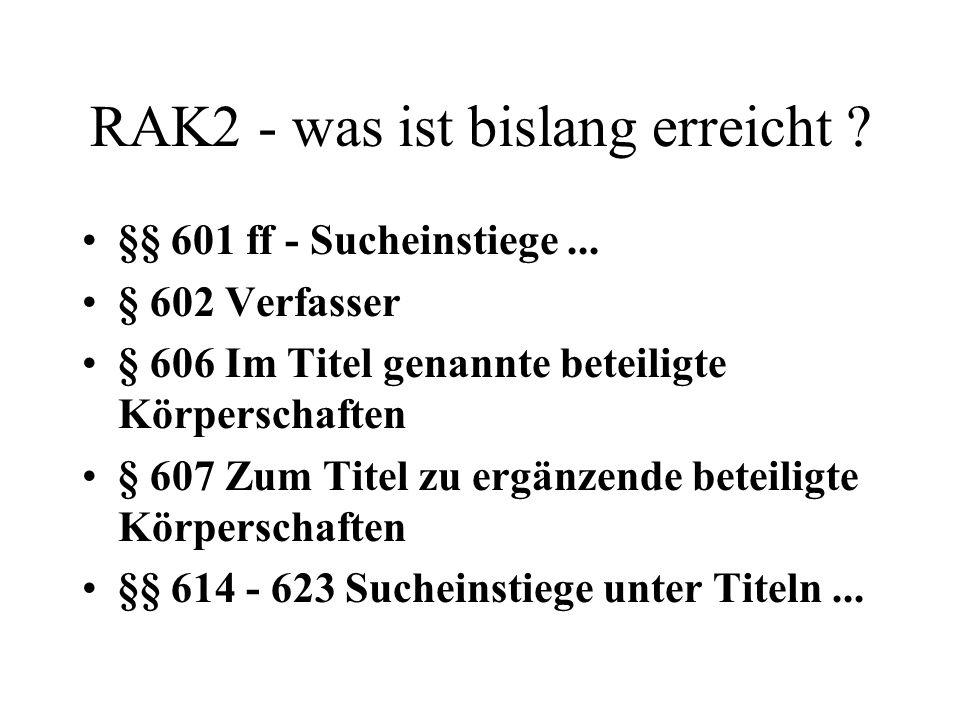RAK2 - was ist bislang erreicht ? §§ 601 ff - Sucheinstiege... § 602 Verfasser § 606 Im Titel genannte beteiligte Körperschaften § 607 Zum Titel zu er