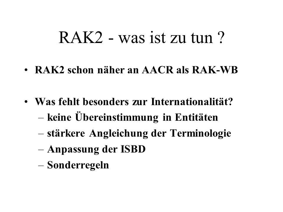 RAK2 - was ist zu tun ? RAK2 schon näher an AACR als RAK-WB Was fehlt besonders zur Internationalität? –keine Übereinstimmung in Entitäten –stärkere A