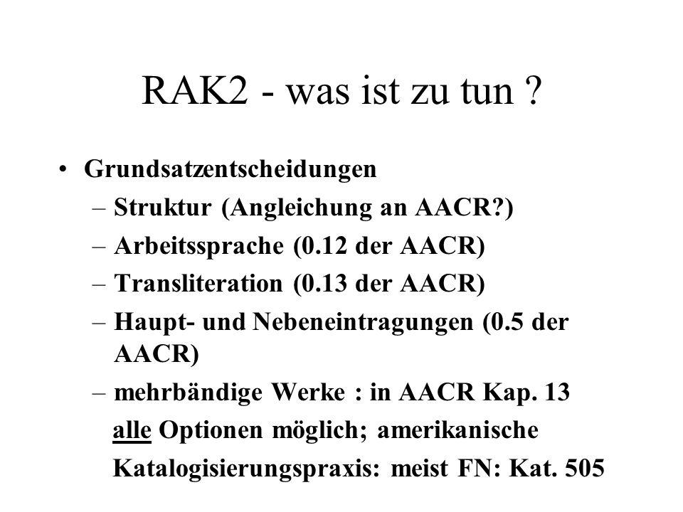 RAK2 - was ist zu tun ? Grundsatzentscheidungen –Struktur (Angleichung an AACR?) –Arbeitssprache (0.12 der AACR) –Transliteration (0.13 der AACR) –Hau