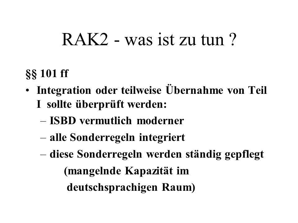 RAK2 - was ist zu tun ? §§ 101 ff Integration oder teilweise Übernahme von Teil I sollte überprüft werden: –ISBD vermutlich moderner –alle Sonderregel