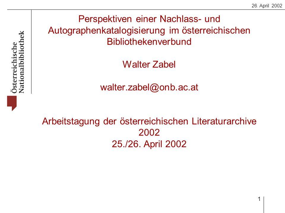 26. April 2002 1 Perspektiven einer Nachlass- und Autographenkatalogisierung im österreichischen Bibliothekenverbund Walter Zabel walter.zabel@onb.ac.