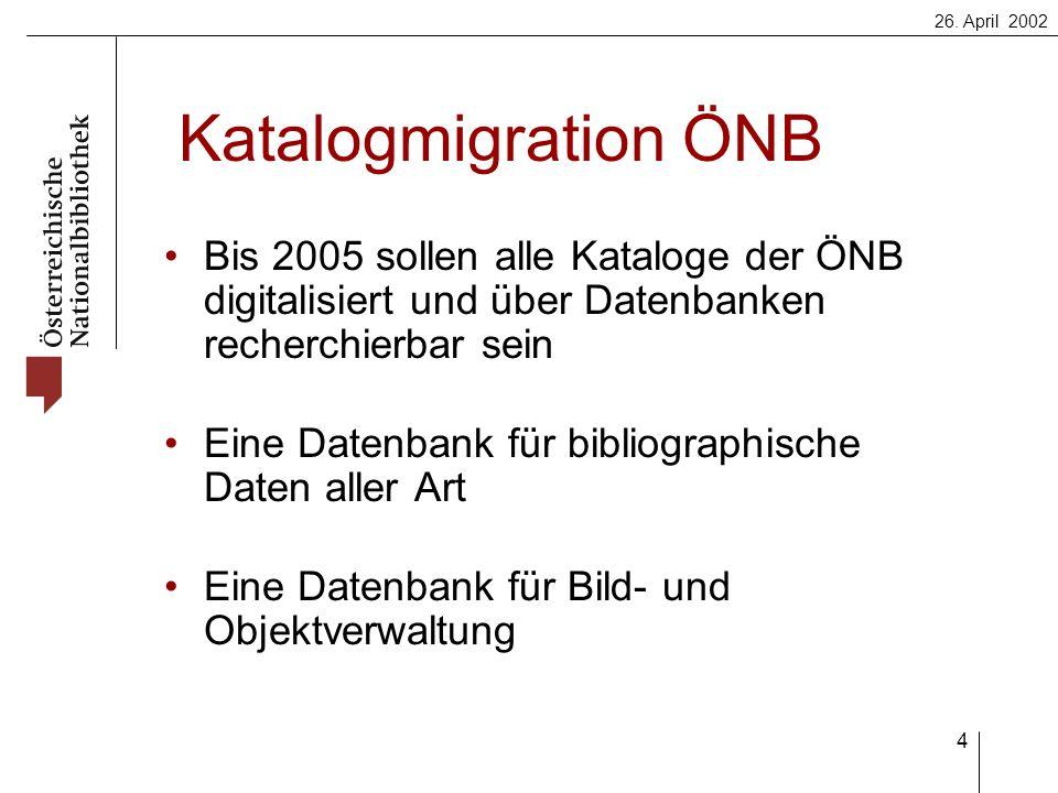 26. April 2002 4 Katalogmigration ÖNB Bis 2005 sollen alle Kataloge der ÖNB digitalisiert und über Datenbanken recherchierbar sein Eine Datenbank für