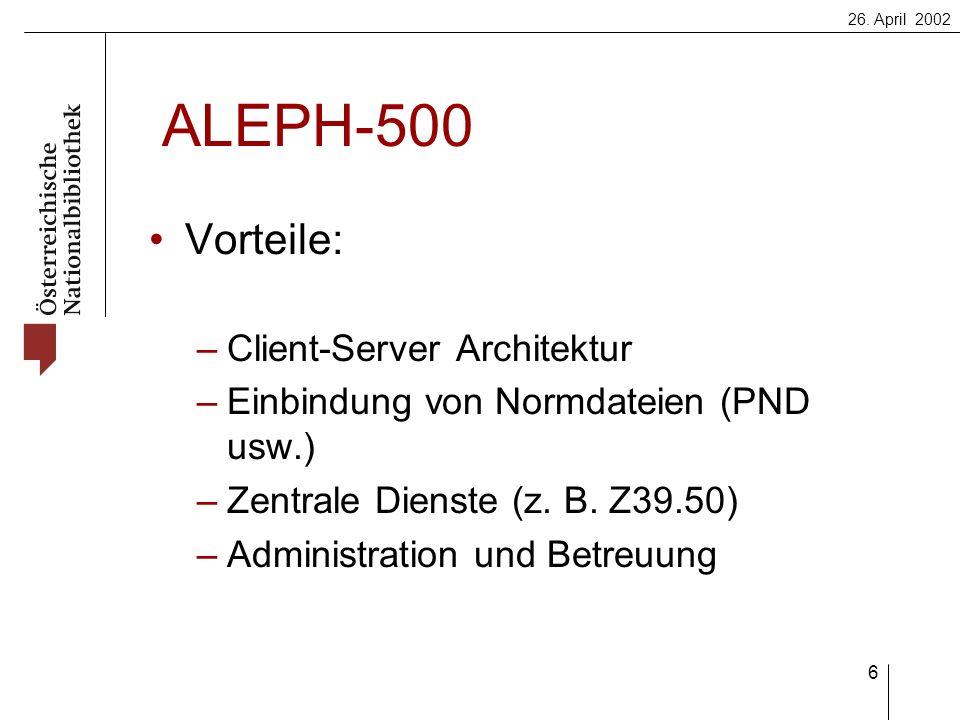 26. April 2002 6 ALEPH-500 Vorteile: –Client-Server Architektur –Einbindung von Normdateien (PND usw.) –Zentrale Dienste (z. B. Z39.50) –Administratio