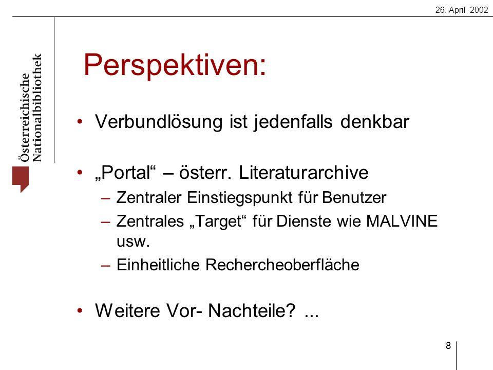 26. April 2002 8 Perspektiven: Verbundlösung ist jedenfalls denkbar Portal – österr. Literaturarchive –Zentraler Einstiegspunkt für Benutzer –Zentrale