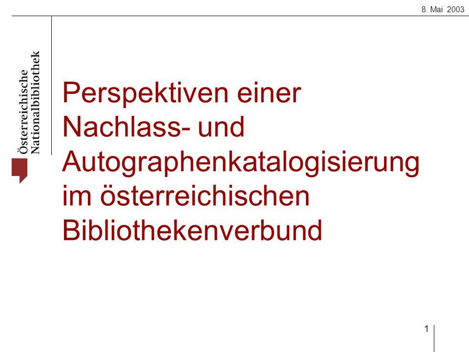 8. Mai 2003 1 Perspektiven einer Nachlass- und Autographenkatalogisierung im österreichischen Bibliothekenverbund