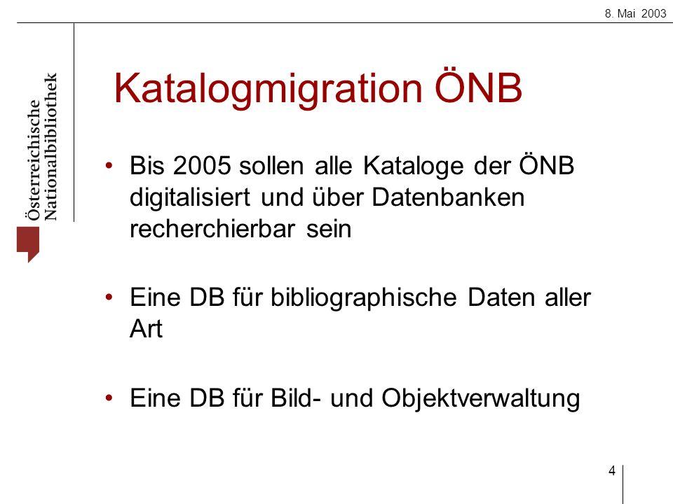 8. Mai 2003 4 Katalogmigration ÖNB Bis 2005 sollen alle Kataloge der ÖNB digitalisiert und über Datenbanken recherchierbar sein Eine DB für bibliograp